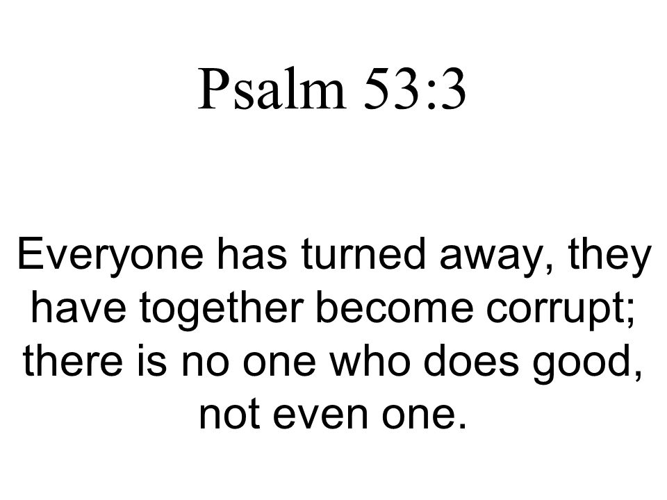 Psalm 53:3 Everyone has turned away, they have together become corrupt; there is no one who does good, not even one.