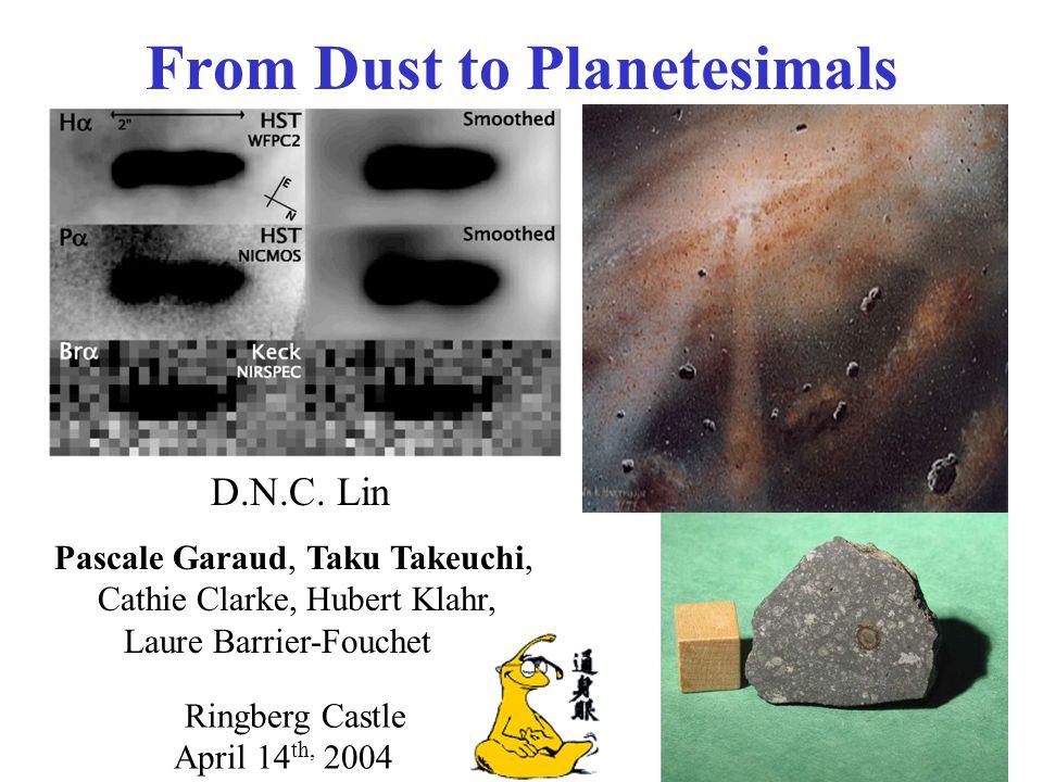 From Dust to Planetesimals D.N.C. Lin Pascale Garaud, Taku Takeuchi, Cathie Clarke, Hubert Klahr, Laure Barrier-Fouchet Ringberg Castle April 14 th, 2