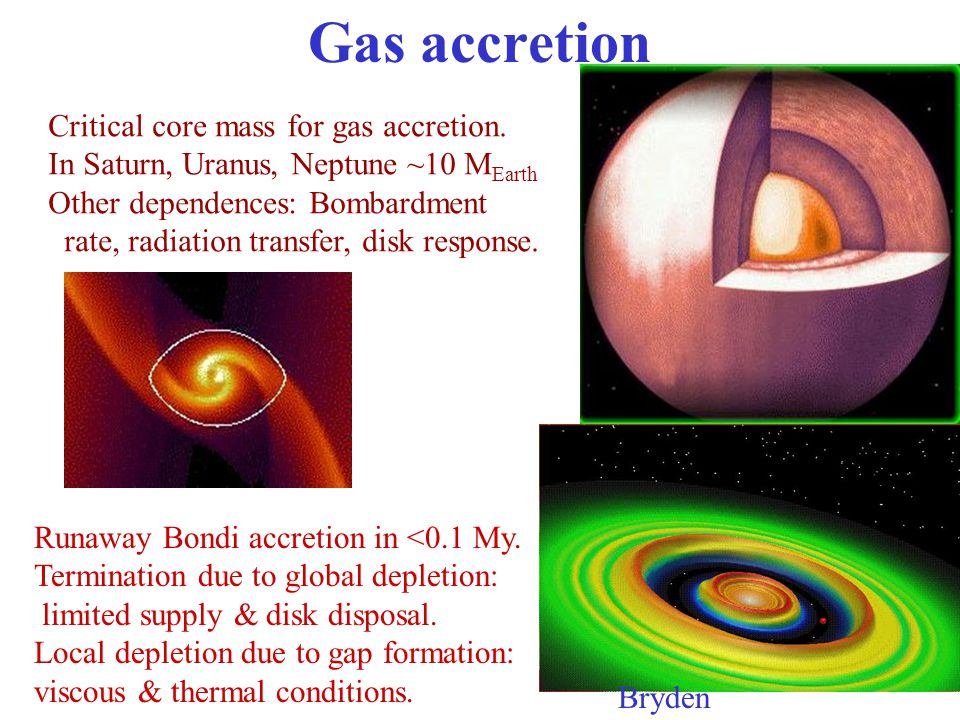 Gas accretion Critical core mass for gas accretion. In Saturn, Uranus, Neptune ~10 M Earth Other dependences: Bombardment rate, radiation transfer, di