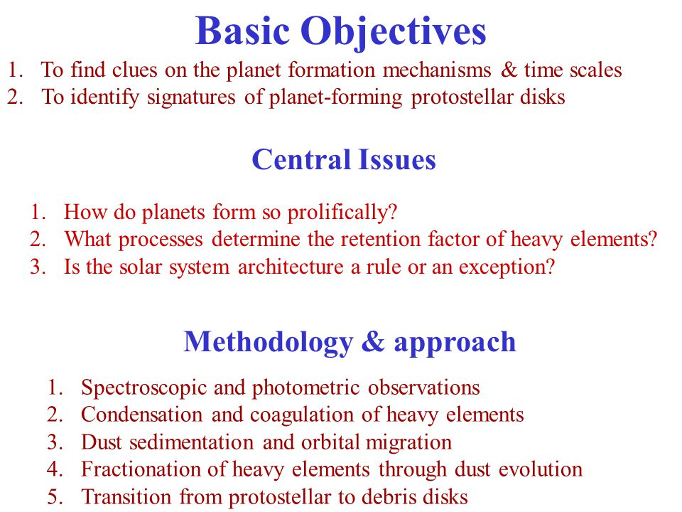 Basic Objectives 1. To find clues on the planet formation mechanisms & time scales 2.To identify signatures of planet-forming protostellar disks Metho