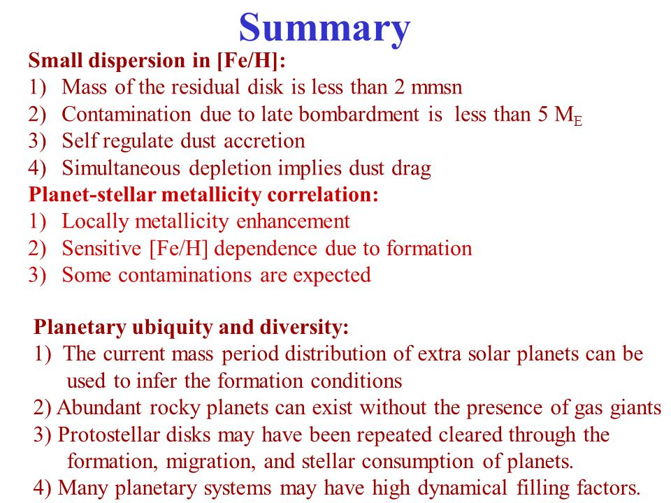 Summary Small dispersion in [Fe/H]: 1)Mass of the residual disk is less than 2 mmsn 2)Contamination due to late bombardment is less than 5 M E 3)Self regulate dust accretion 4)Simultaneous depletion implies dust drag Planet-stellar metallicity correlation: 1)Locally metallicity enhancement 2)Sensitive [Fe/H] dependence due to formation 3)Some contaminations are expected Planetary ubiquity and diversity: 1) The current mass period distribution of extra solar planets can be used to infer the formation conditions 2) Abundant rocky planets can exist without the presence of gas giants 3) Protostellar disks may have been repeated cleared through the formation, migration, and stellar consumption of planets.