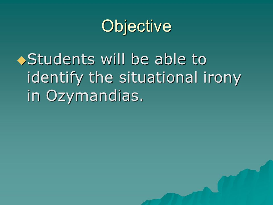 Objective  Students will be able to identify the situational irony in Ozymandias.