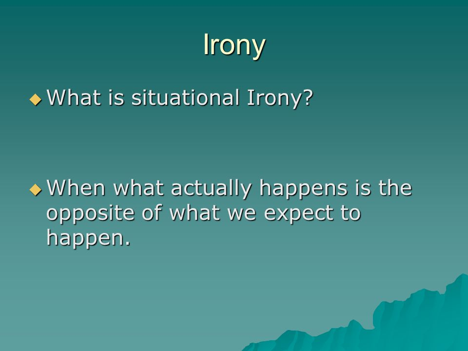 Irony  What is situational Irony?  When what actually happens is the opposite of what we expect to happen.
