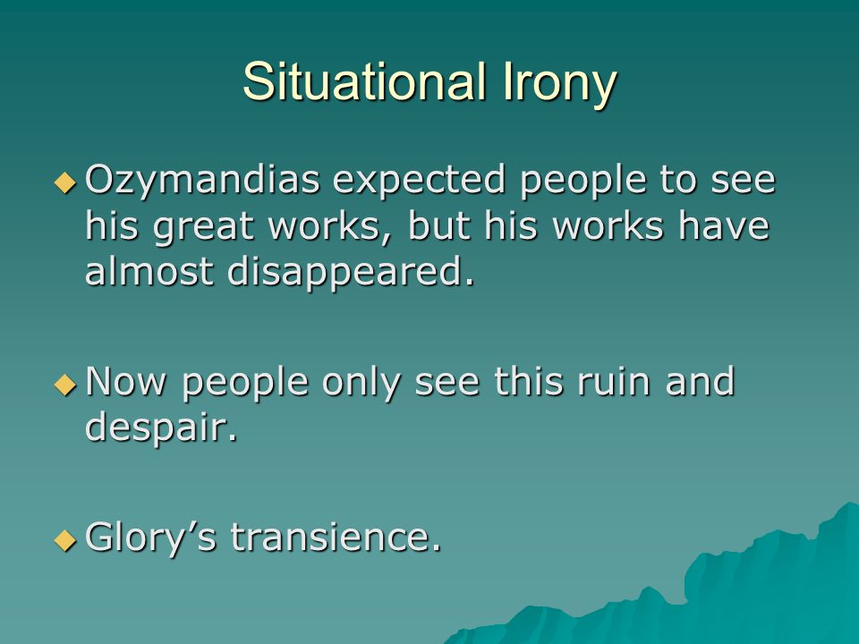 Situational Irony  Ozymandias expected people to see his great works, but his works have almost disappeared.