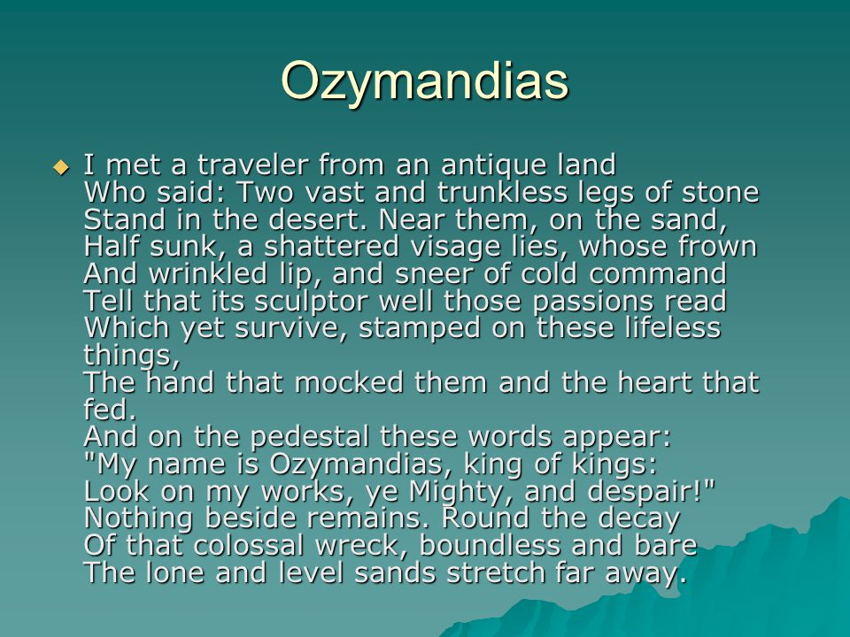 Ozymandias  I met a traveler from an antique land Who said: Two vast and trunkless legs of stone Stand in the desert.