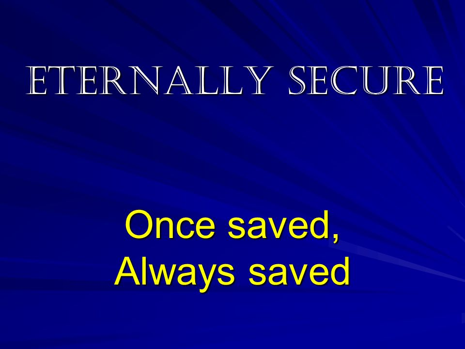 Eternally Secure Once saved, Always saved