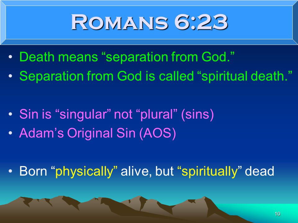 10 Romans 6:23 Death means separation from God. Separation from God is called spiritual death. Sin is singular not plural (sins) Adam's Original Sin (AOS) Born physically alive, but spiritually dead