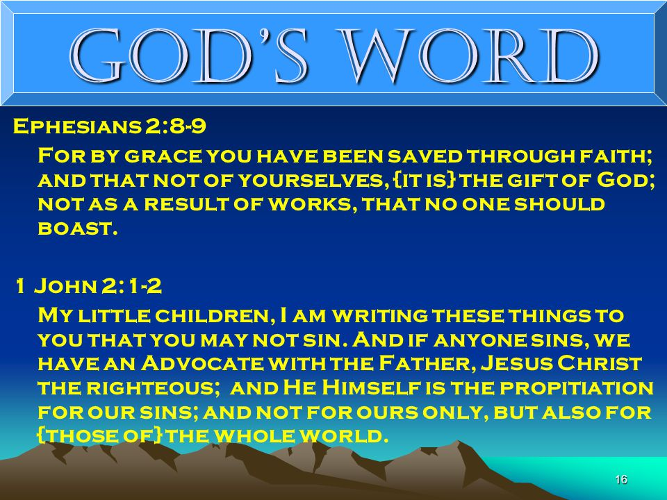 16 God's Word Ephesians 2:8-9 For by grace you have been saved through faith; and that not of yourselves, {it is} the gift of God; not as a result of works, that no one should boast.