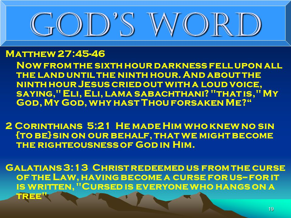 19 God's Word Matthew 27:45-46 Now from the sixth hour darkness fell upon all the land until the ninth hour.