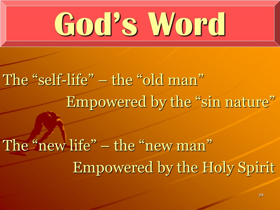24 God's Word The self-life – the old man Empowered by the sin nature The new life – the new man Empowered by the Holy Spirit