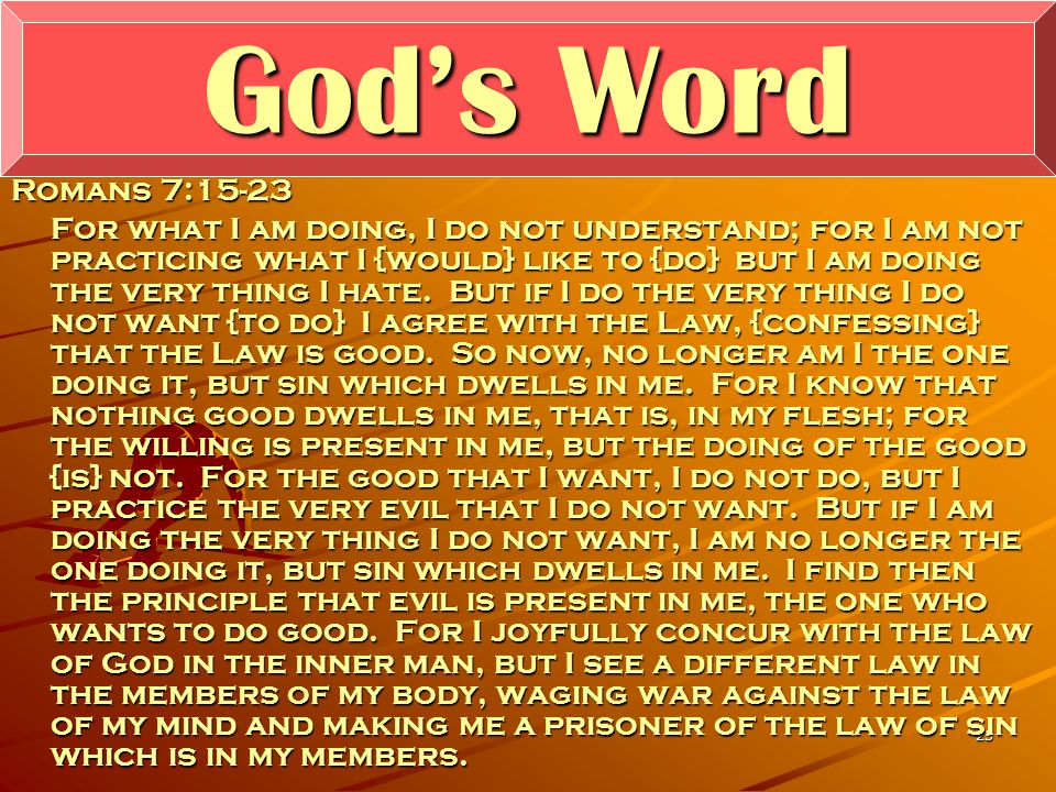 25 God's Word Romans 7:15-23 For what I am doing, I do not understand; for I am not practicing what I {would} like to {do} but I am doing the very thing I hate.