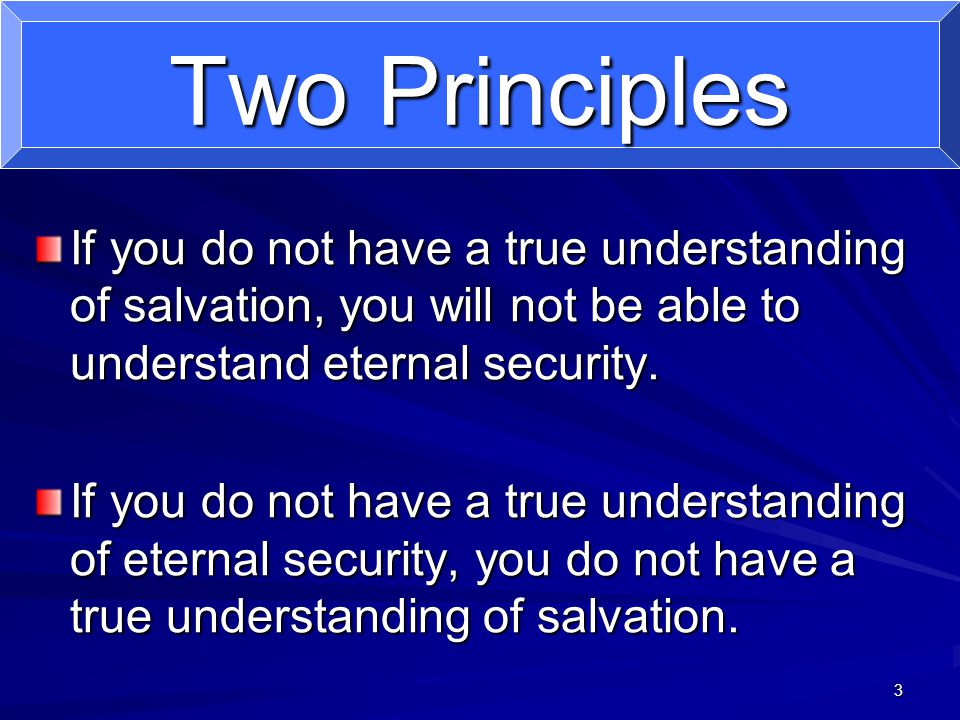 3 Two Principles If you do not have a true understanding of salvation, you will not be able to understand eternal security.