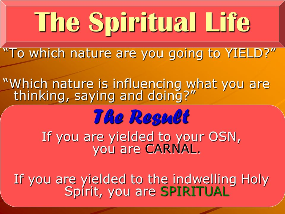 33 To which nature are you going to YIELD? Which nature is influencing what you are thinking, saying and doing? The Result If you are yielded to your OSN, you are CARNAL.