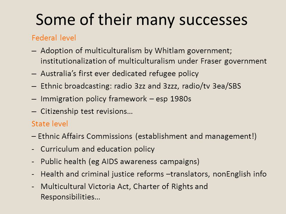 Some of their many successes Federal level – Adoption of multiculturalism by Whitlam government; institutionalization of multiculturalism under Fraser government – Australia's first ever dedicated refugee policy – Ethnic broadcasting: radio 3zz and 3zzz, radio/tv 3ea/SBS – Immigration policy framework – esp 1980s – Citizenship test revisions… State level – Ethnic Affairs Commissions (establishment and management!) -Curriculum and education policy -Public health (eg AIDS awareness campaigns) -Health and criminal justice reforms –translators, nonEnglish info -Multicultural Victoria Act, Charter of Rights and Responsibilities…