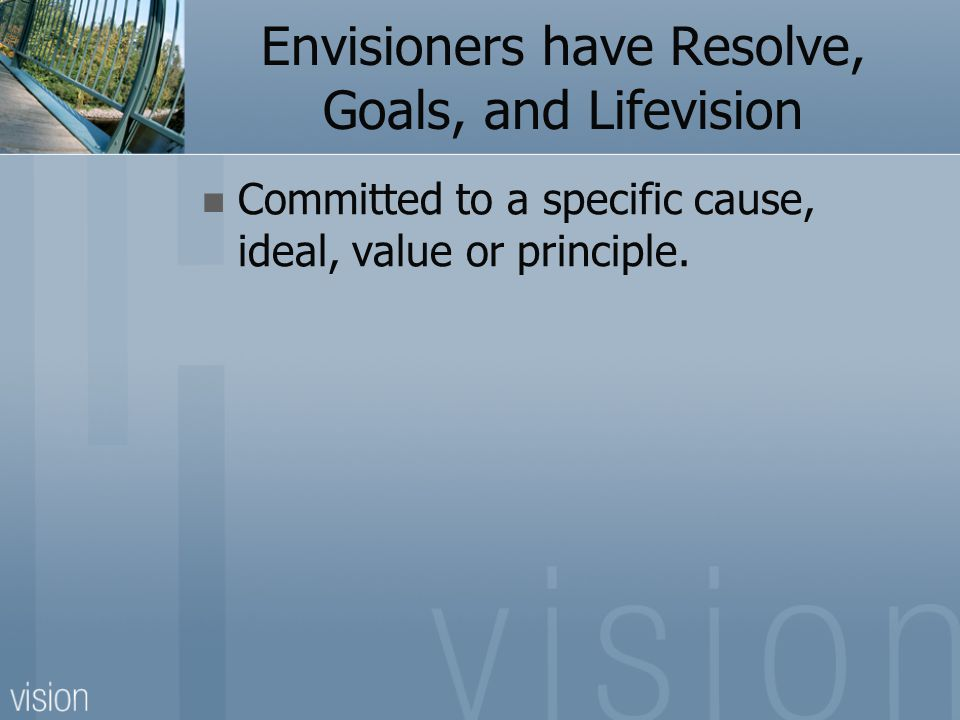 Envisioners have Resolve, Goals, and Lifevision Committed to a specific cause, ideal, value or principle.
