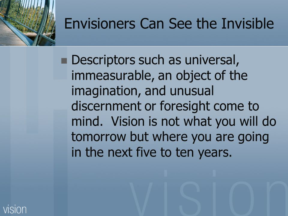 Envisioners Can See the Invisible Descriptors such as universal, immeasurable, an object of the imagination, and unusual discernment or foresight come