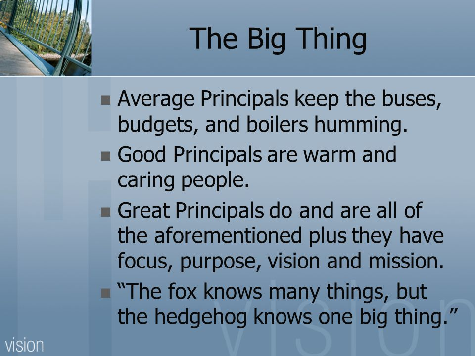 The Big Thing Average Principals keep the buses, budgets, and boilers humming. Good Principals are warm and caring people. Great Principals do and are