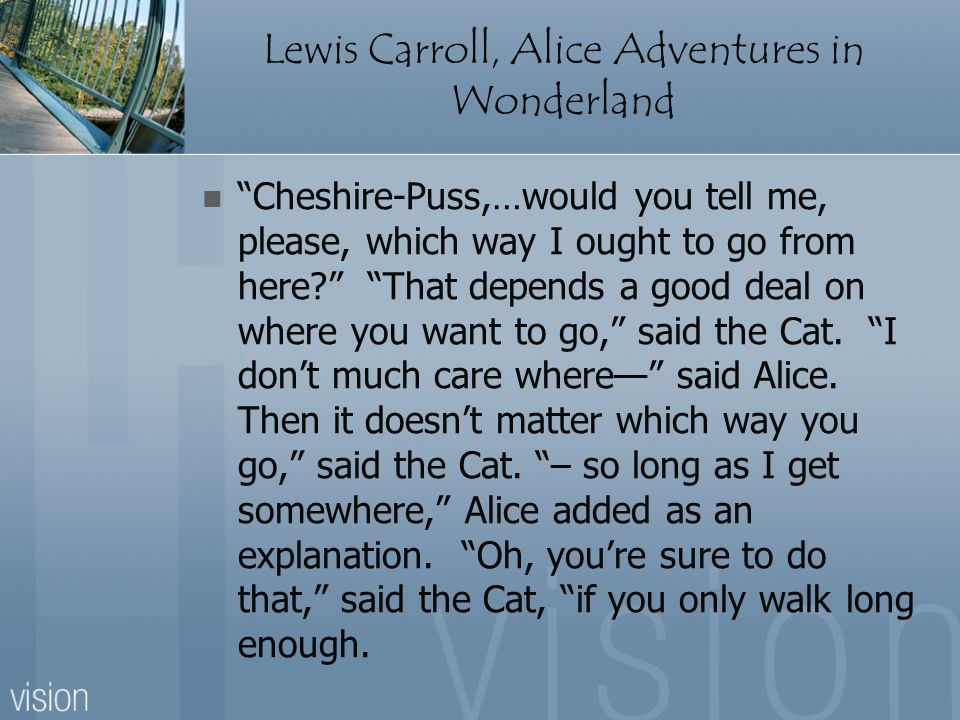 "Lewis Carroll, Alice Adventures in Wonderland ""Cheshire-Puss,…would you tell me, please, which way I ought to go from here?"" ""That depends a good deal"