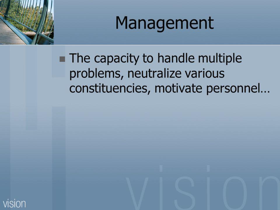 Management The capacity to handle multiple problems, neutralize various constituencies, motivate personnel…