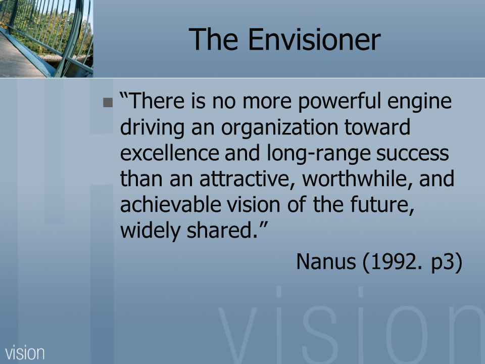 "The Envisioner ""There is no more powerful engine driving an organization toward excellence and long-range success than an attractive, worthwhile, and"