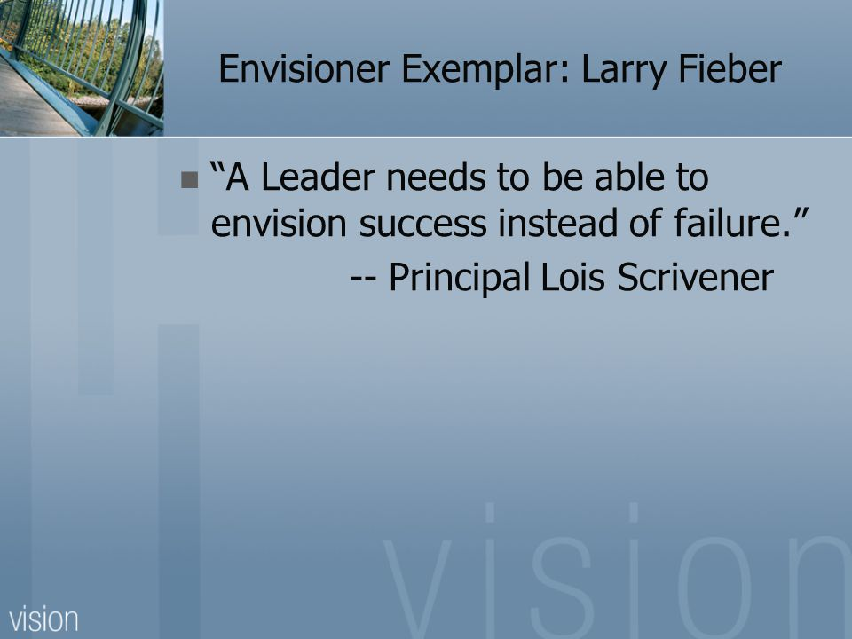 "Envisioner Exemplar: Larry Fieber ""A Leader needs to be able to envision success instead of failure."" -- Principal Lois Scrivener"
