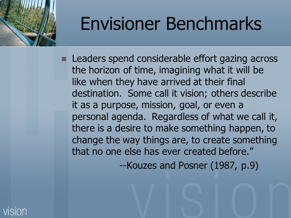 Envisioner Benchmarks Leaders spend considerable effort gazing across the horizon of time, imagining what it will be like when they have arrived at th