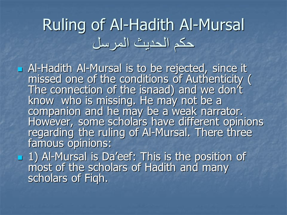Ruling of Al-Hadith Al-Mursal حكم الحديث المرسل Al-Hadith Al-Mursal is to be rejected, since it missed one of the conditions of Authenticity ( The connection of the isnaad) and we don't know who is missing.