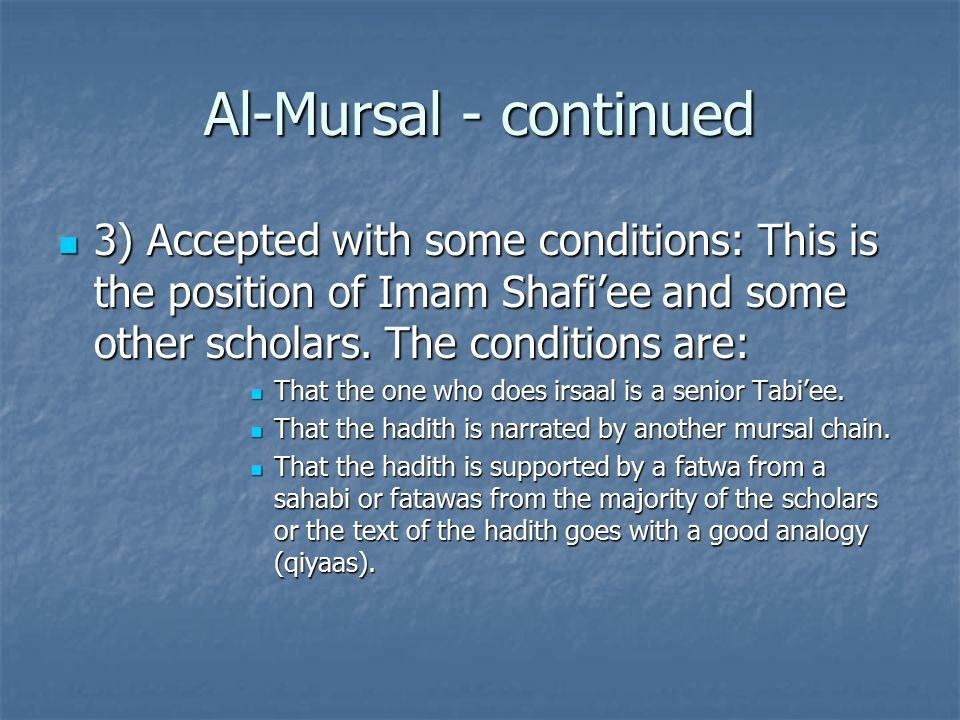 Al-Mursal - continued 3) Accepted with some conditions: This is the position of Imam Shafi'ee and some other scholars.