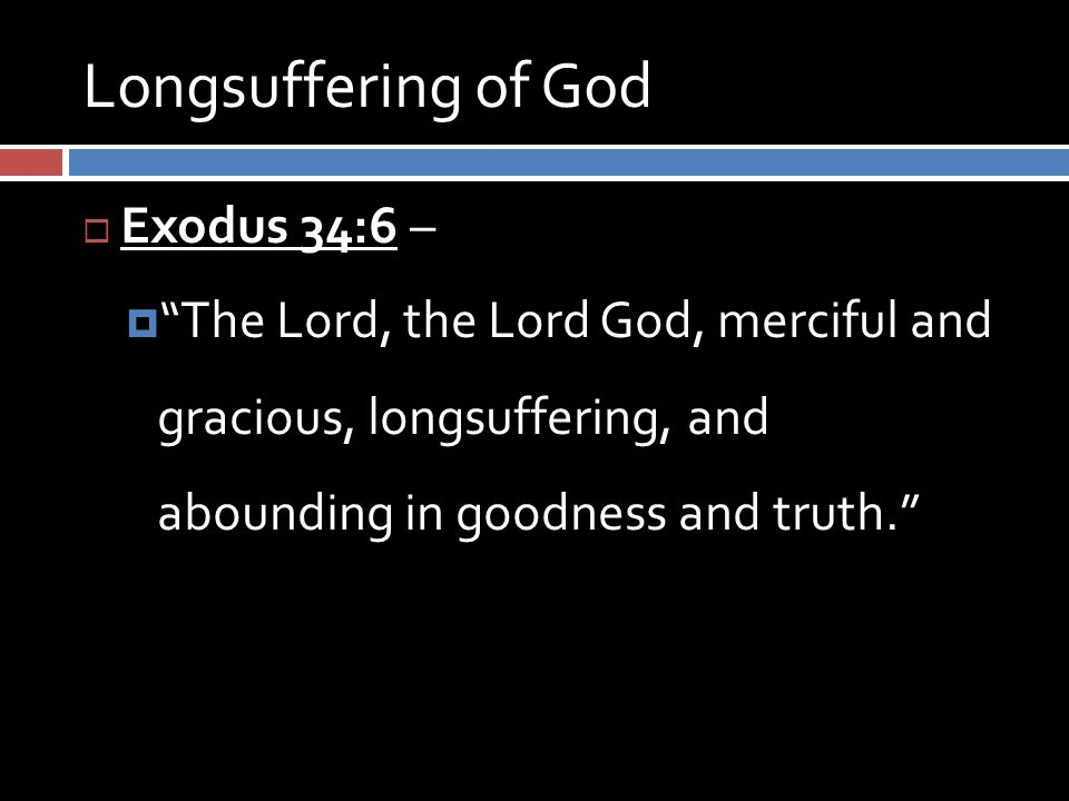 Longsuffering of God  Exodus 34:6 –  The Lord, the Lord God, merciful and gracious, longsuffering, and abounding in goodness and truth.