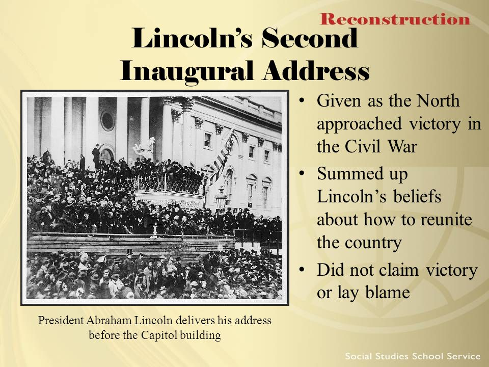 Lincoln's Second Inaugural Address Given as the North approached victory in the Civil War Summed up Lincoln's beliefs about how to reunite the country