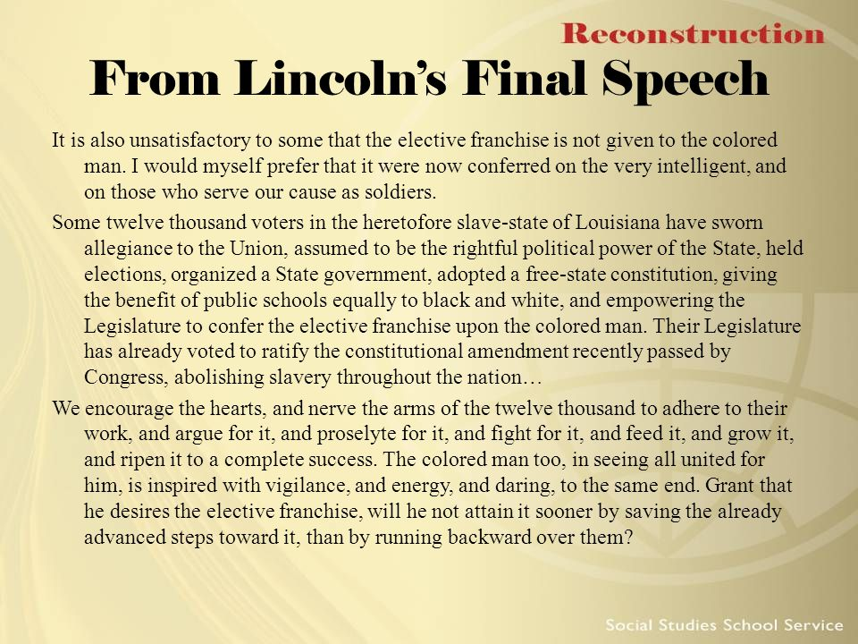 From Lincoln's Final Speech It is also unsatisfactory to some that the elective franchise is not given to the colored man. I would myself prefer that
