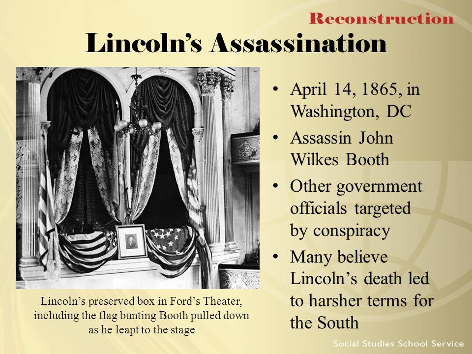 Lincoln's Assassination April 14, 1865, in Washington, DC Assassin John Wilkes Booth Other government officials targeted by conspiracy Many believe Li