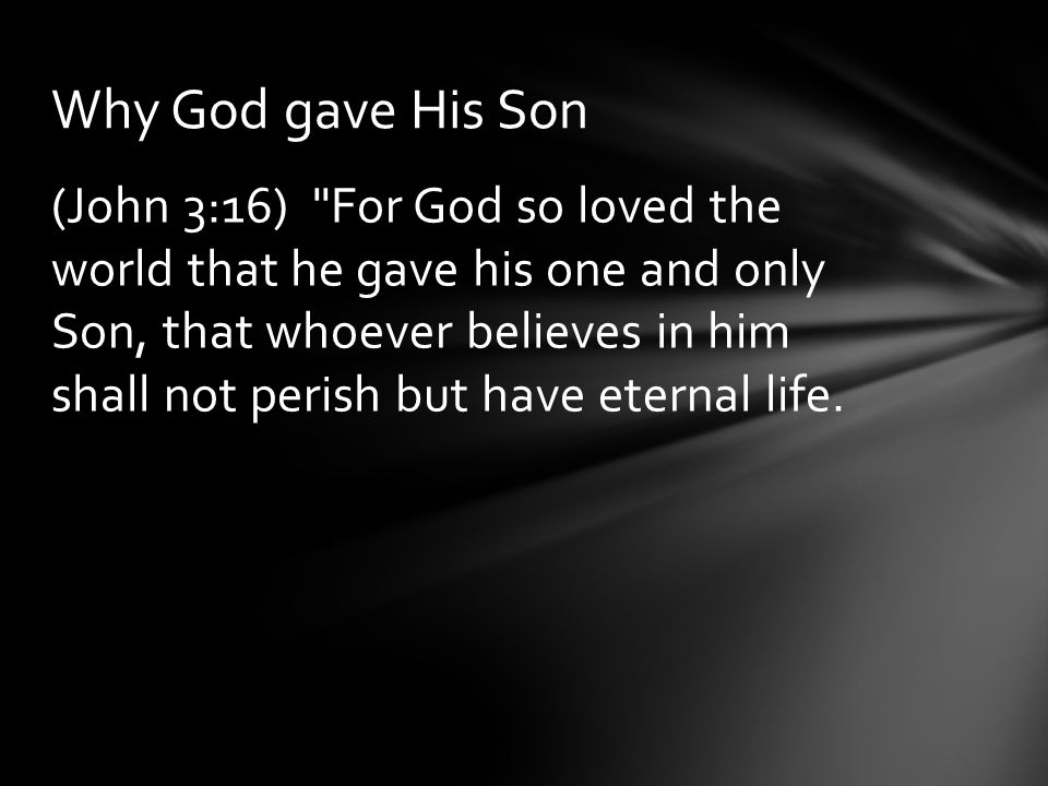 (John 3:16) For God so loved the world that he gave his one and only Son, that whoever believes in him shall not perish but have eternal life.