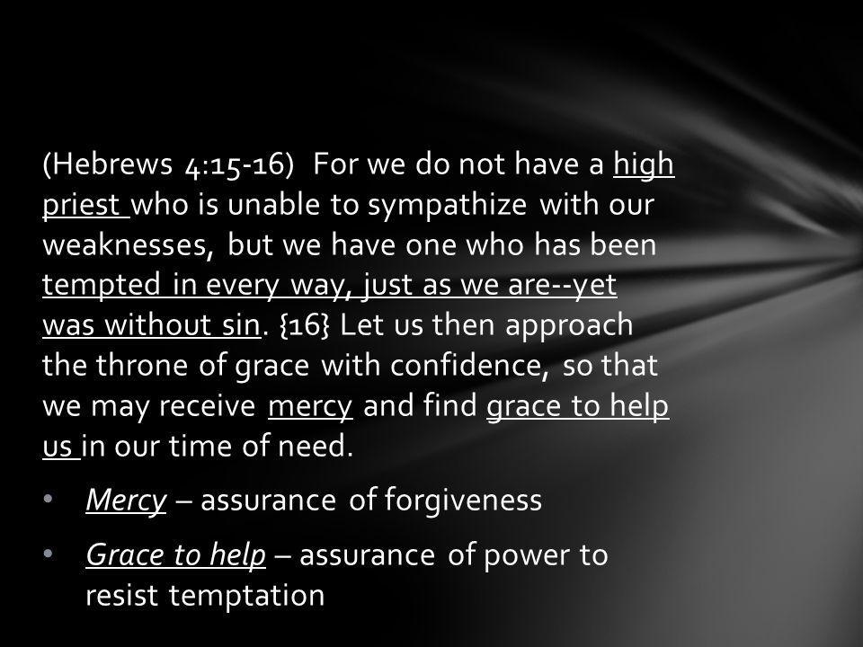 (Hebrews 4:15-16) For we do not have a high priest who is unable to sympathize with our weaknesses, but we have one who has been tempted in every way, just as we are--yet was without sin.