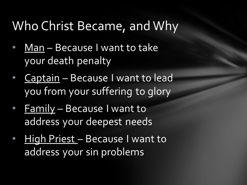 Man – Because I want to take your death penalty Captain – Because I want to lead you from your suffering to glory Family – Because I want to address your deepest needs High Priest – Because I want to address your sin problems Who Christ Became, and Why