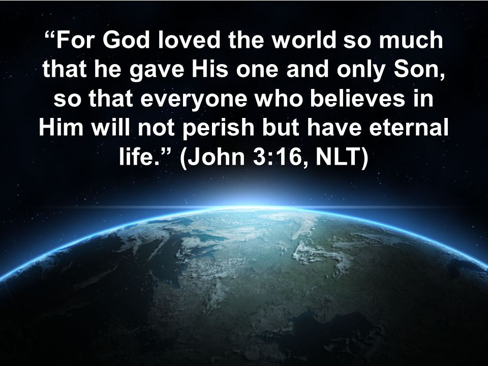 """""""For God loved the world so much that he gave His one and only Son, so that everyone who believes in Him will not perish but have eternal life."""" (John"""