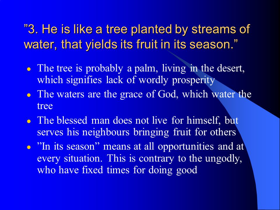 """""""3. He is like a tree planted by streams of water, that yields its fruit in its season."""" l The tree is probably a palm, living in the desert, which si"""