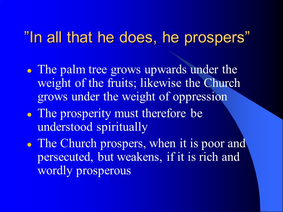 In all that he does, he prospers l The palm tree grows upwards under the weight of the fruits; likewise the Church grows under the weight of oppression l The prosperity must therefore be understood spiritually l The Church prospers, when it is poor and persecuted, but weakens, if it is rich and wordly prosperous