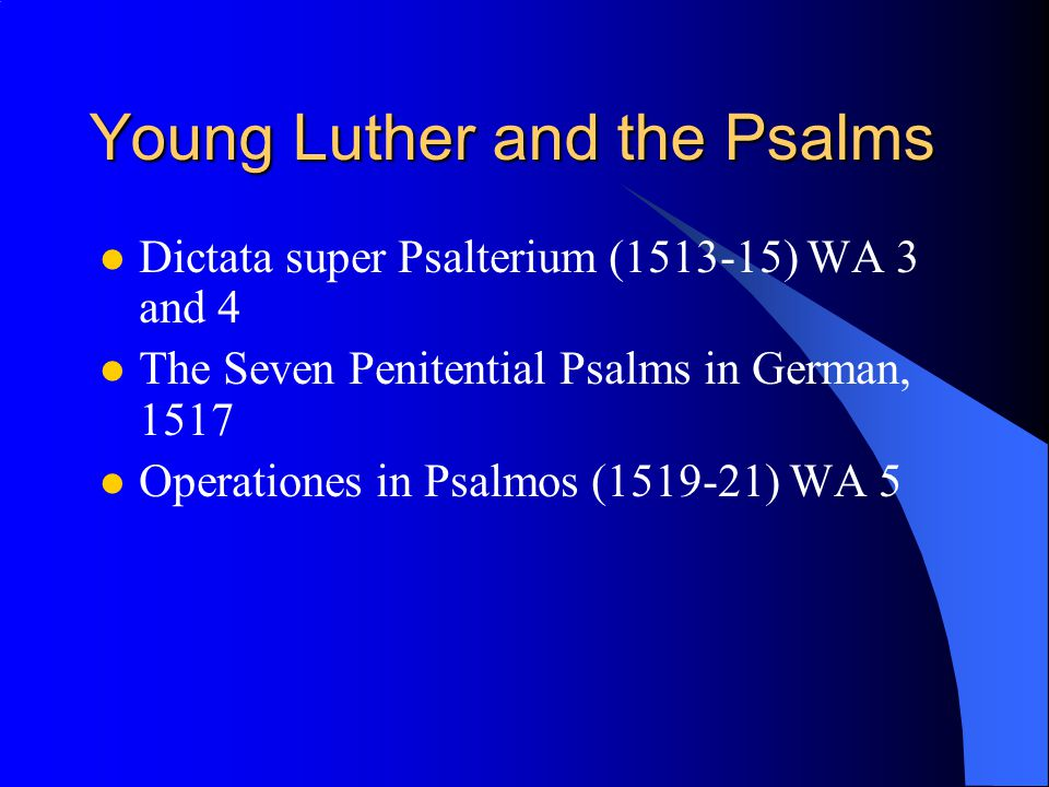 Young Luther and the Psalms Dictata super Psalterium (1513-15) WA 3 and 4 The Seven Penitential Psalms in German, 1517 Operationes in Psalmos (1519-21) WA 5