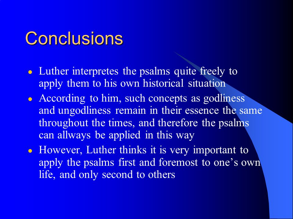 Conclusions l Luther interpretes the psalms quite freely to apply them to his own historical situation l According to him, such concepts as godliness and ungodliness remain in their essence the same throughout the times, and therefore the psalms can allways be applied in this way l However, Luther thinks it is very important to apply the psalms first and foremost to one's own life, and only second to others