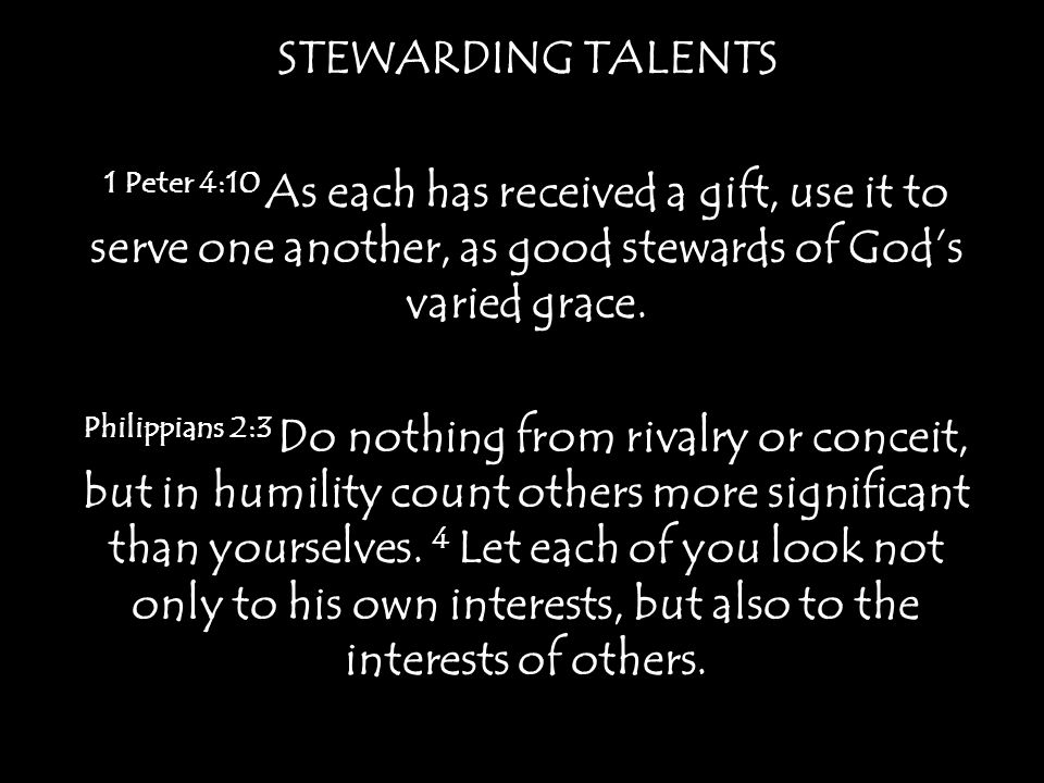 STEWARDING TALENTS 1 Peter 4:10 As each has received a gift, use it to serve one another, as good stewards of God's varied grace.