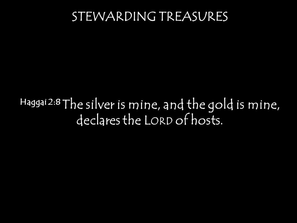 STEWARDING TREASURES Haggai 2:8 The silver is mine, and the gold is mine, declares the L ORD of hosts.