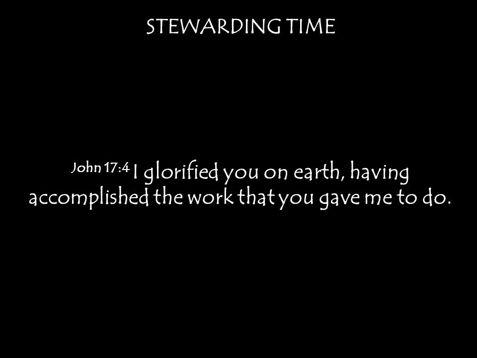 STEWARDING TIME John 17:4 I glorified you on earth, having accomplished the work that you gave me to do.
