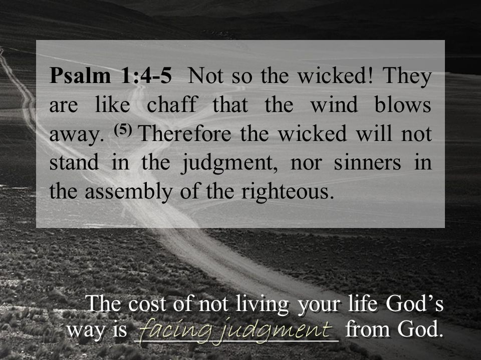 Psalm 1:6 For the LORD watches over the way of the righteous, but the way of the wicked will perish.