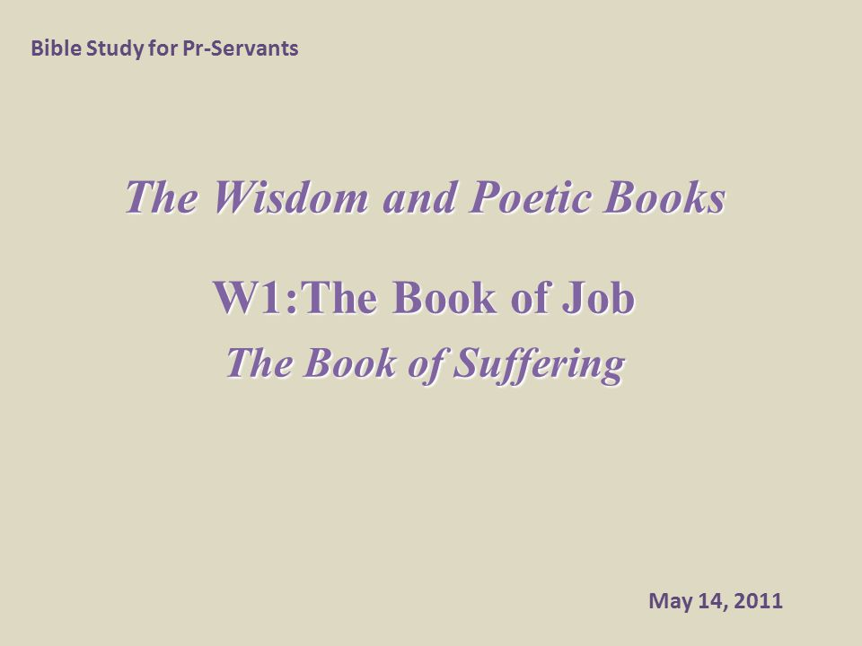 The Wisdom and Poetic Books W1:The Book of Job The Book of Suffering Bible Study for Pr-Servants May 14, 2011