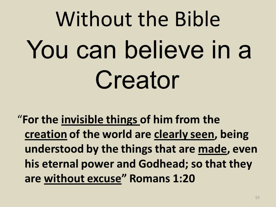 Without the Bible 15 You can believe in a Creator For the invisible things of him from the creation of the world are clearly seen, being understood by the things that are made, even his eternal power and Godhead; so that they are without excuse Romans 1:20
