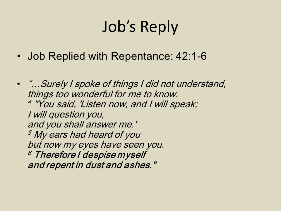 Job's Reply Job Replied with Repentance: 42:1-6 …Surely I spoke of things I did not understand, things too wonderful for me to know.