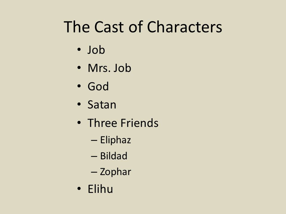 The Cast of Characters Job Mrs. Job God Satan Three Friends – Eliphaz – Bildad – Zophar Elihu