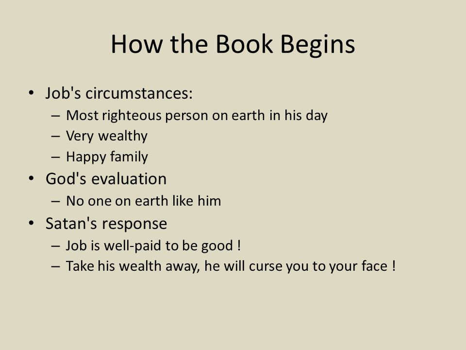 How the Book Begins Job s circumstances: – Most righteous person on earth in his day – Very wealthy – Happy family God s evaluation – No one on earth like him Satan s response – Job is well-paid to be good .