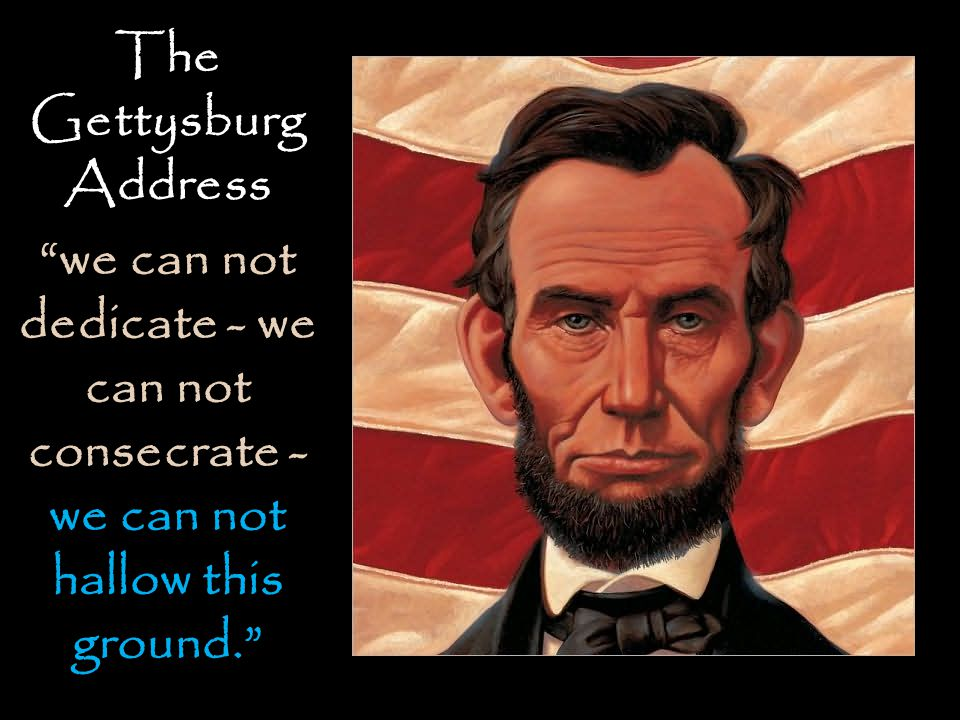 The Gettysburg Address we can not dedicate - we can not consecrate - we can not hallow this ground.